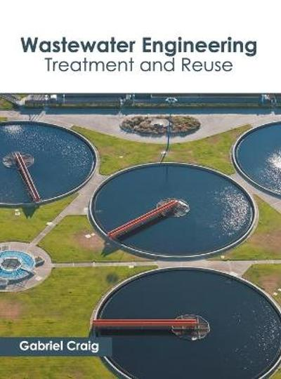 Wastewater Engineering: Treatment and Reuse - Gabriel Craig