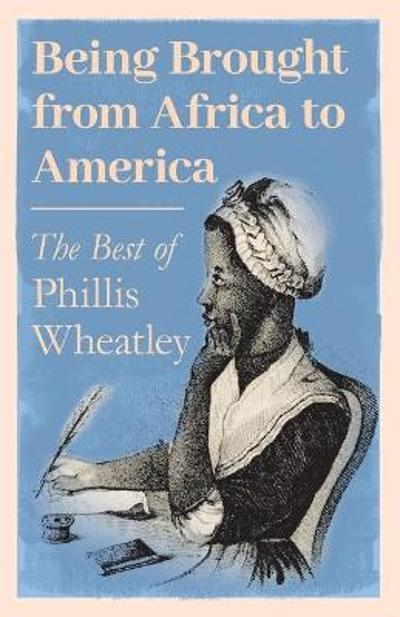Being Brought from Africa to America - The Best of Phillis Wheatley - Phillis Wheatley