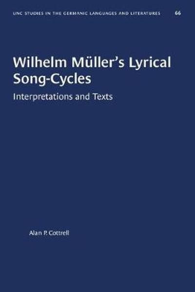 Wilhelm Muller's Lyrical Song-Cycles - Alan P. Cottrell