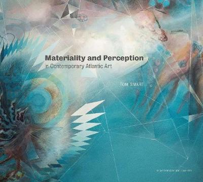 Materiality and Perception in Contemporary Atlantic Art - Tom Smart
