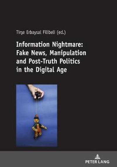 Information Nightmare: Fake News, Manipulation and Post-Truth Politics in the Digital Age - Tirse Erbaysal Filibeli