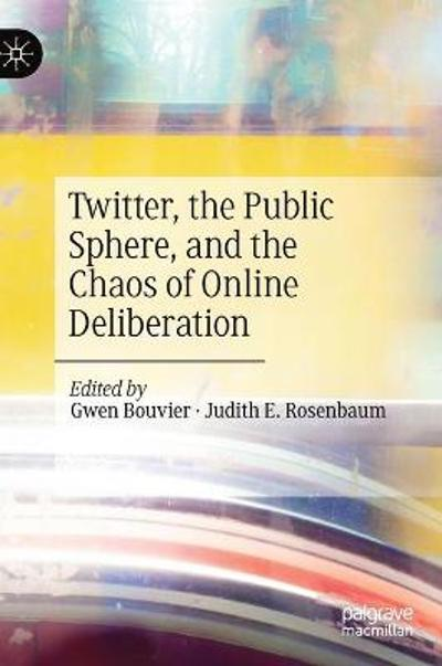 Twitter, the Public Sphere, and the Chaos of Online Deliberation - Gwen Bouvier