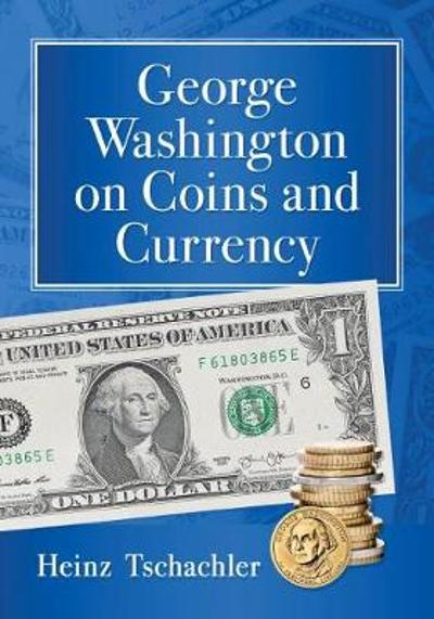 George Washington on Coins and Currency - Heinz Tschachler