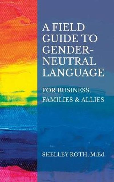A Field Guide to Gender-Neutral Language - Shelley R Roth