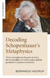 Decoding Schopenhauera    s Metaphysics - The key to understanding how it solves the hard problem of consciousness and the paradoxes of quantum mechani - Bernardo Kastrup