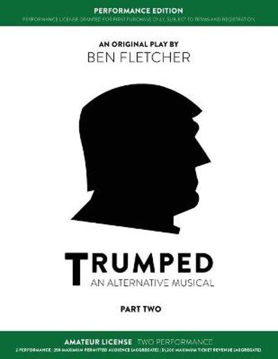 TRUMPED (An Alternative Musical) Part Two Performance Edition, Amateur Two Performance - Ben Fletcher