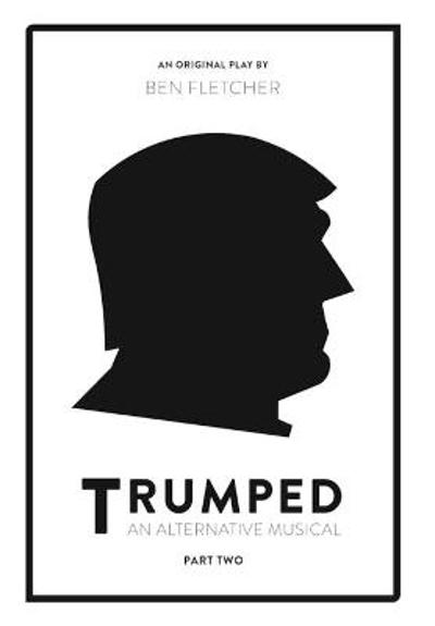 TRUMPED: An Alternative Musical, Part Two - Ben Fletcher