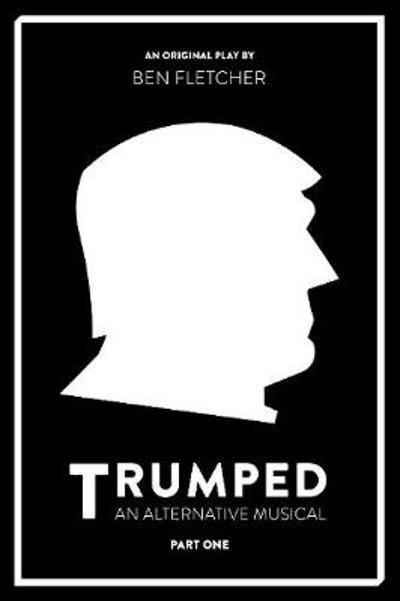 TRUMPED: An Alternative Musical, Part One - Ben Fletcher
