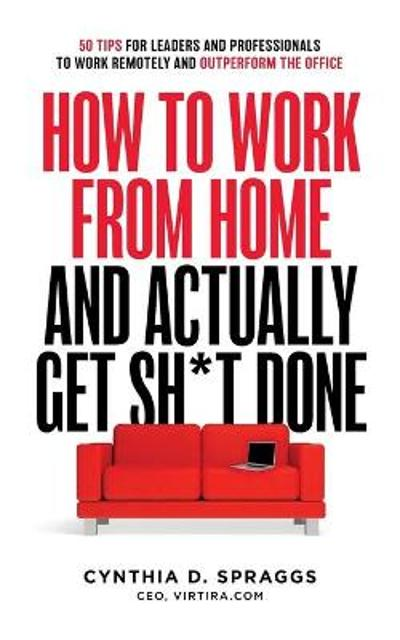 How to Work from Home and Actually Get Sh*t Done - Cynthia D Spraggs