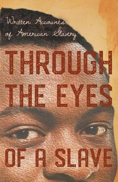 Through the Eyes of a Slave - Written Accounts of American Slavery - Various