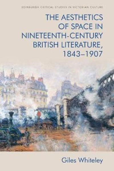 The Aesthetics of Space in Nineteenth Century British Literature, 1843-1907 - Giles Whiteley