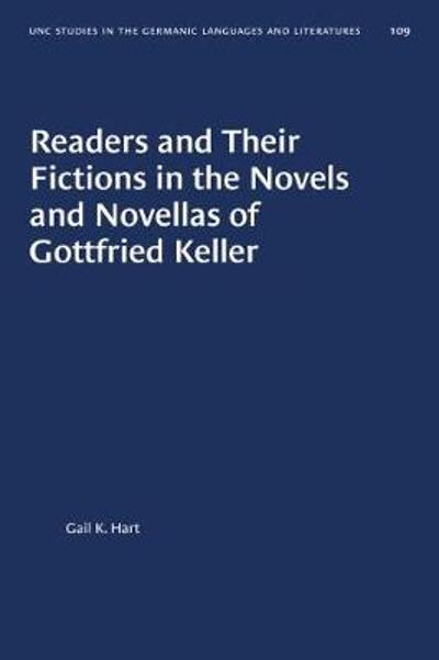 Readers and Their Fictions in the Novels and Novellas of Gottfried Keller - Gail K. Hart