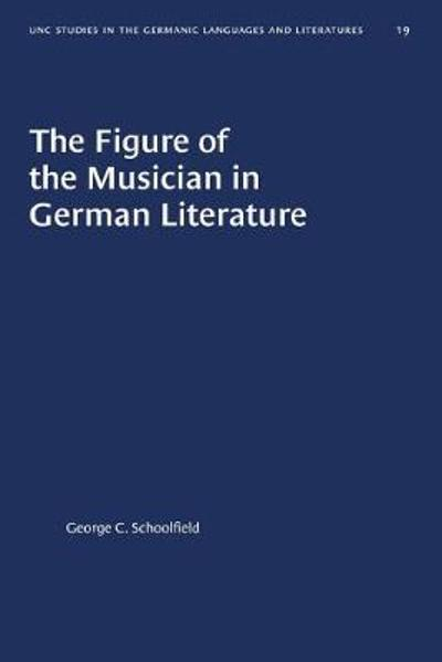 The Figure of the Musician in German Literature - George C. Schoolfield