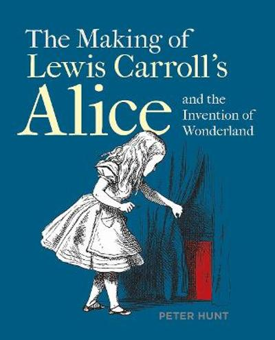Making of Lewis Carroll's Alice and the Invention of Wonderland, The - Peter Hunt