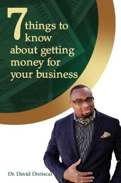 7 Things to Know About Getting Money for Your Business - Dr. David Doriscar