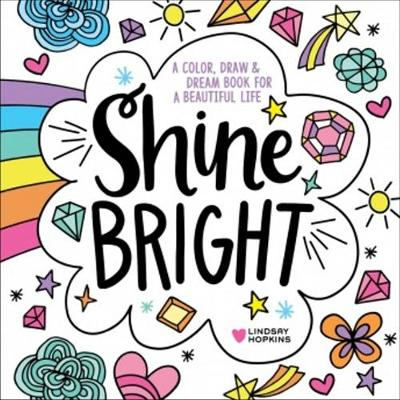 Shine Bright: A Color, Draw & Dream Book for a Beautiful Life - Lindsay Hopkins