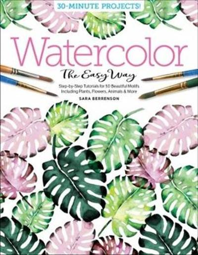 Watercolor the Easy Way: Step-by-Step Tutorials for 50 Beautiful Motifs Including Plants, Flowers, Animals & More - Sara Berrenson