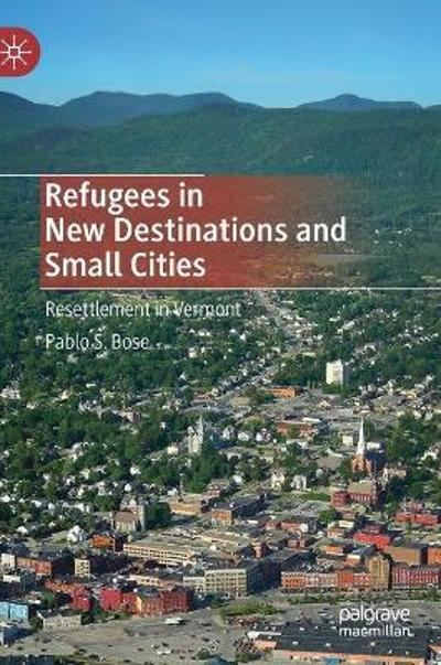 Refugees in New Destinations and Small Cities - Pablo S. Bose