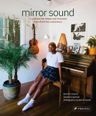 Mirror Sound: The People and Processes Behind Self-Recorded Music - Spencer Tweedy
