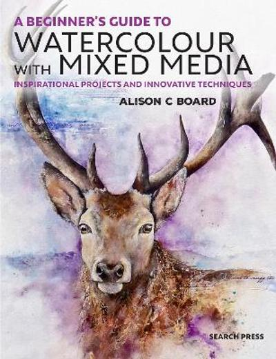 A Beginner's Guide to Watercolour with Mixed Media - Alison C. Board