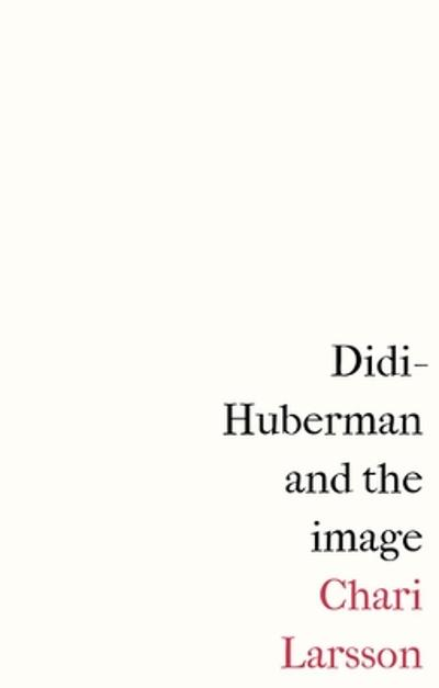 Didi-Huberman and the Image - Chari Larsson