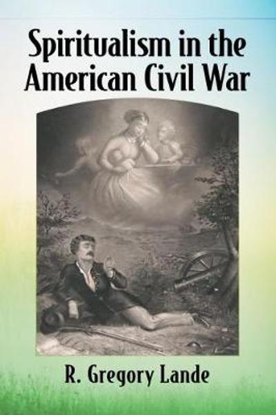 Spiritualism in the American Civil War - R. Gregory Lande