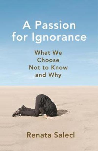 A Passion for Ignorance - Renata Salecl