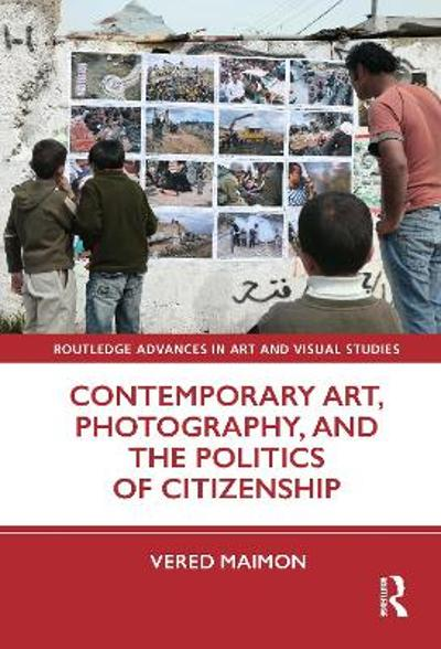 Contemporary Art, Photography, and the Politics of Citizenship - Vered Maimon