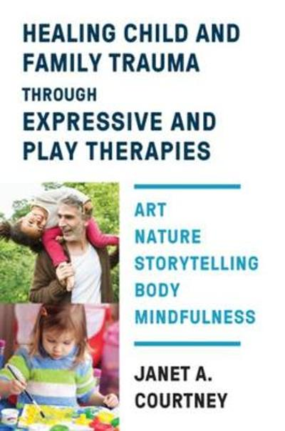 Healing Child and Family Trauma through Expressive and Play Therapies - Janet A. Courtney