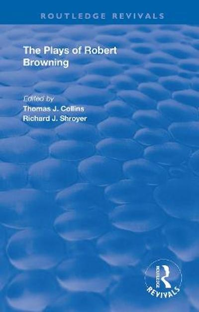 The Plays of Robert Browning - Thomas J. Collins