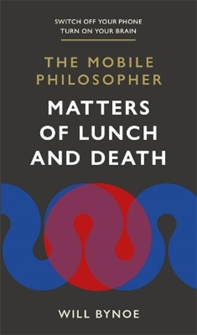 The Mobile Philosopher: Matters of Lunch and Death - Will Bynoe