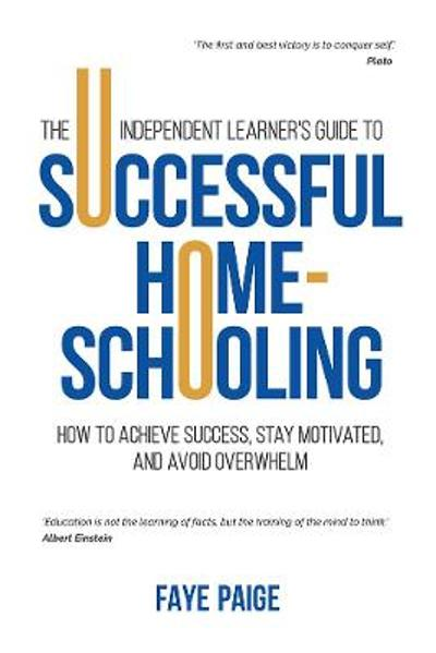 The Independent Learner's Guide to Successful Home-Schooling: How to Achieve Success, Stay Motivated, and Avoid Overwhelm - Faye Paige