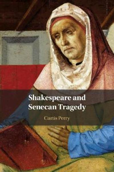 Shakespeare and Senecan Tragedy - Curtis Perry