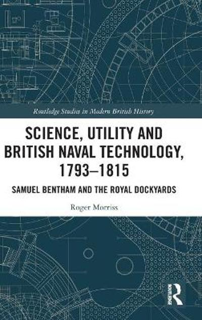Science, Utility and British Naval Technology, 1793-1815 - Roger Morriss