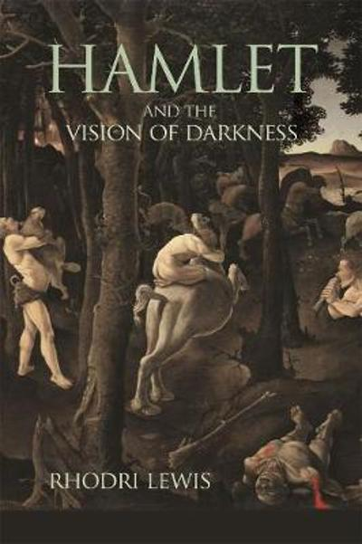 Hamlet and the Vision of Darkness - Rhodri Lewis