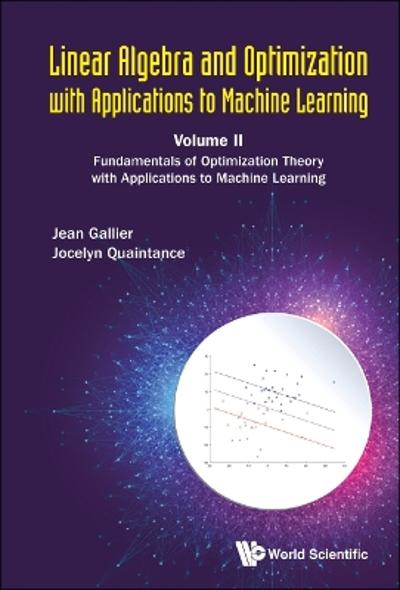 Linear Algebra And Optimization With Applications To Machine Learning - Volume Ii: Fundamentals Of Optimization Theory With Applications To Machine Learning - Jean H Gallier
