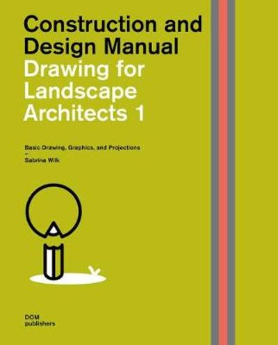 Drawing for Landscape Architects 1: Construction and Design Manual - Sabrina Wilk