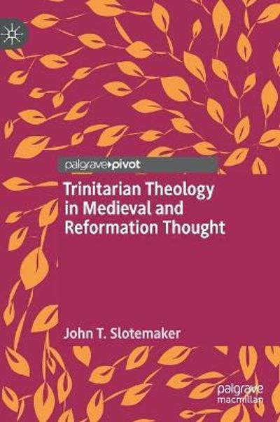 Trinitarian Theology in Medieval and Reformation Thought - John T. Slotemaker