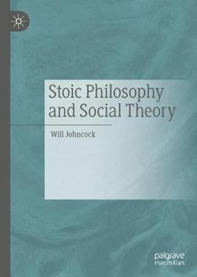 Stoic Philosophy and Social Theory - Will Johncock