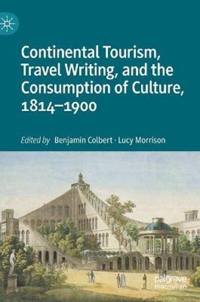 Continental Tourism, Travel Writing, and the Consumption of Culture, 1814-1900 - Benjamin Colbert