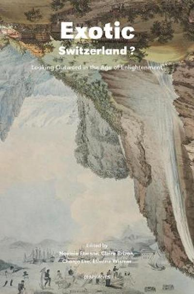Exotic Switzerland? - Looking Outward in the Age of Enlightenment - Noemie Etienne