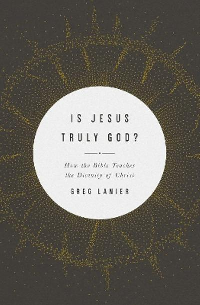 Is Jesus Truly God? - Greg Lanier