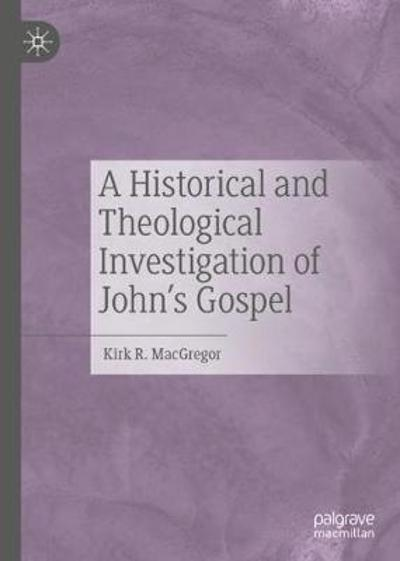 A Historical and Theological Investigation of John's Gospel - Kirk R. MacGregor