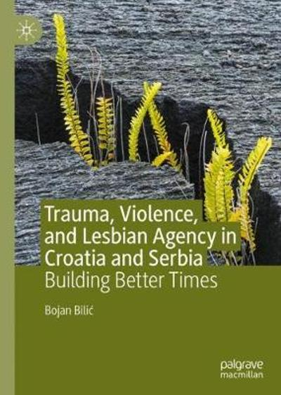 Trauma, Violence, and Lesbian Agency in Croatia and Serbia - Bojan Bilic