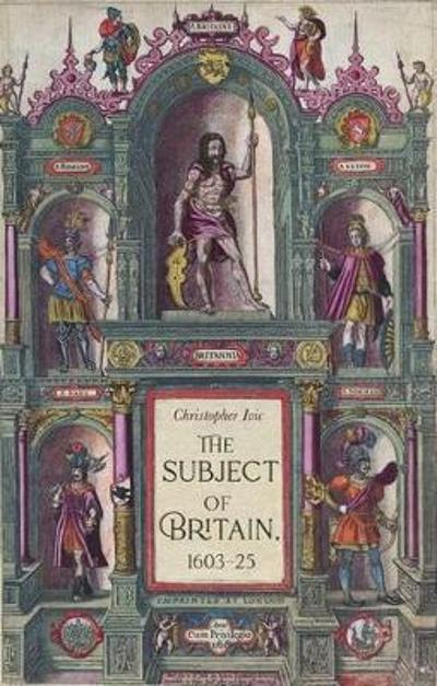 The Subject of Britain, 1603-25 - Christopher Ivic