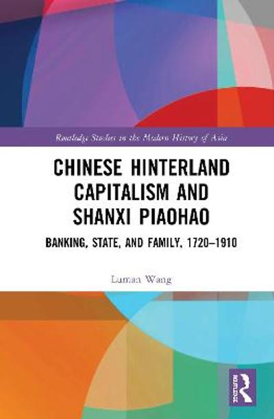 Chinese Hinterland Capitalism and Shanxi Piaohao - Luman Wang