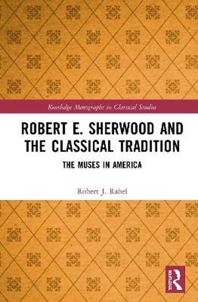 Robert E. Sherwood and the Classical Tradition - Robert J. Rabel