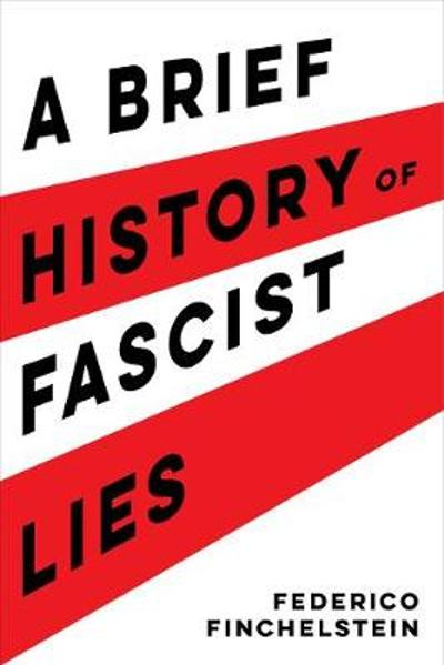 A Brief History of Fascist Lies - Federico Finchelstein