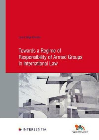 Towards a Regime of Responsibility of Armed Groups in International Law - Laura Inigo Alvarez