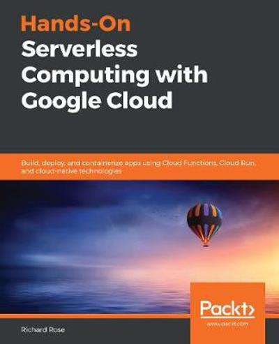 Hands-On Serverless Computing with Google Cloud - Richard Rose
